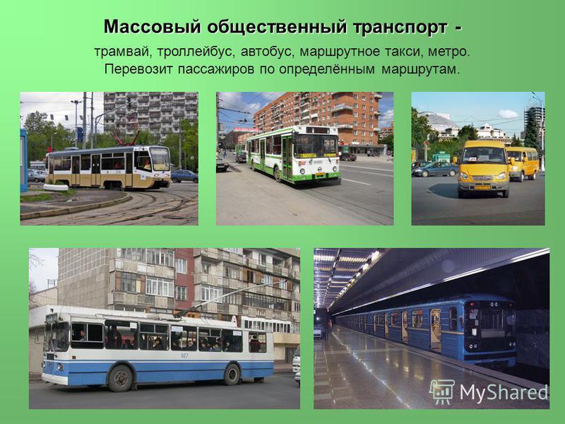 Массовый общественный транспорт - Массовый общественный транспорт - трамвай, троллейбус, автобус, маршрутное такси, метро. Перевозит пассажиров по определённым маршрутам.