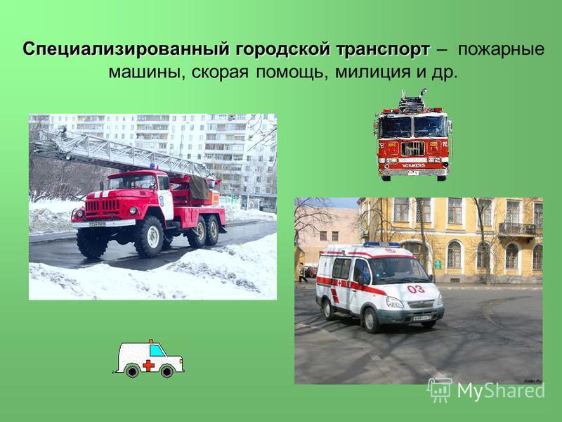 Специализированный городской транспорт Специализированный городской транспорт – пожарные машины, скорая помощь, милиция и др.