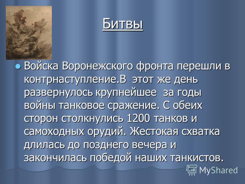 Битвы Войска Воронежского фронта перешли в контрнаступление.В этот же день развернулось крупнейшее за годы войны танковое сражение. С обеих сторон столкнулись 1200 танков и самоходных орудий. Жестокая схватка длилась до позднего вечера и закончилась
