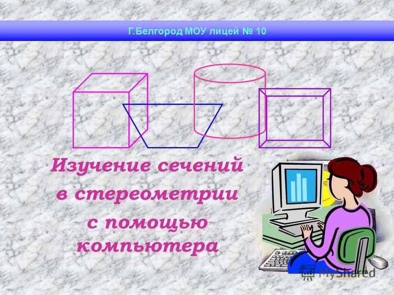 Изучение сечений в стереометрии с помощью компьютера Г.Белгород МОУ лицей 10