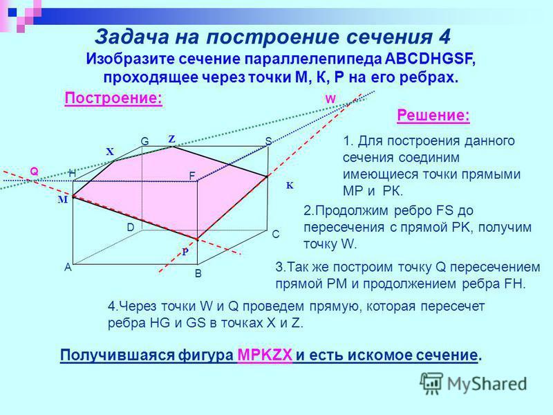 Задача на построение сечения 4 Изобразите сечение параллелепипеда ABCDHGSF, проходящее через точки М, К, Р на его ребрах. Построение: M P K Q A B C D S F G H Z X Решение: Получившаяся фигура MPKZX и есть искомое сечение. 1. Для построения данного сеч