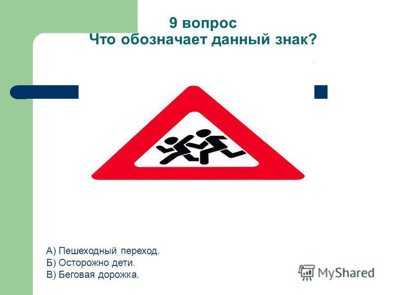 9 вопрос Что обозначает данный знак? А) Пешеходный переход. Б) Осторожно дети. В) Беговая дорожка.