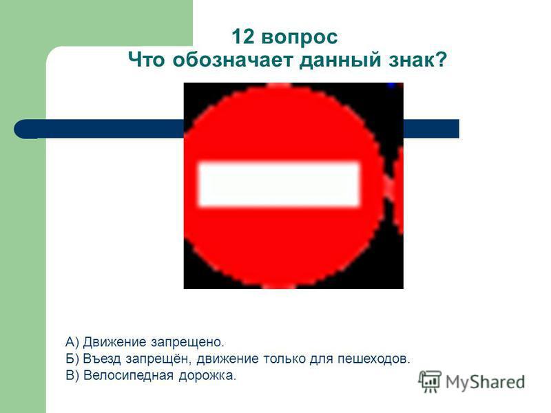 12 вопрос Что обозначает данный знак? А) Движение запрещено. Б) Въезд запрещён, движение только для пешеходов. В) Велосипедная дорожка.