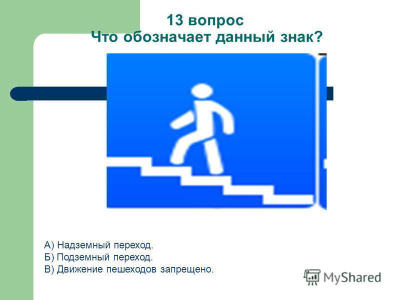 13 вопрос Что обозначает данный знак? А) Надземный переход. Б) Подземный переход. В) Движение пешеходов запрещено.