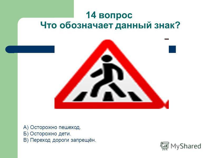 14 вопрос Что обозначает данный знак? А) Осторожно пешеход. Б) Осторожно дети. В) Переход дороги запрещён.