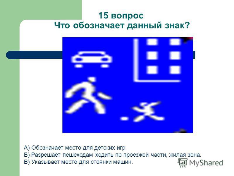 15 вопрос Что обозначает данный знак? А) Обозначает место для детских игр. Б) Разрешает пешеходам ходить по проезжей части, жилая зона. В) Указывает место для стоянки машин.