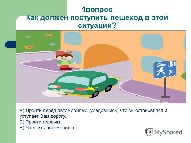 1 вопрос Как должен поступить пешеход в этой ситуации? А) Пройти перед автомобилем, убедившись, что он остановился и уступает Вам дорогу. Б) Пройти первым. В) Уступить автомобилю.