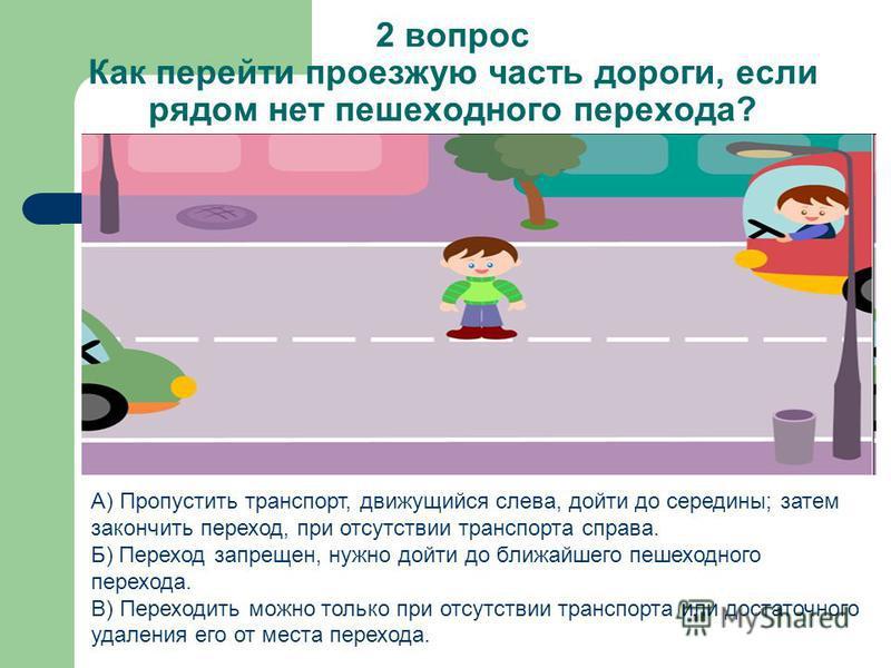 2 вопрос Как перейти проезжую часть дороги, если рядом нет пешеходного перехода? А) Пропустить транспорт, движущийся слева, дойти до середины; затем закончить переход, при отсутствии транспорта справа. Б) Переход запрещен, нужно дойти до ближайшего п