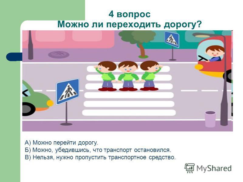 4 вопрос Можно ли переходить дорогу? А) Можно перейти дорогу. Б) Можно, убедившись, что транспорт остановился. В) Нельзя, нужно пропустить транспортное средство.
