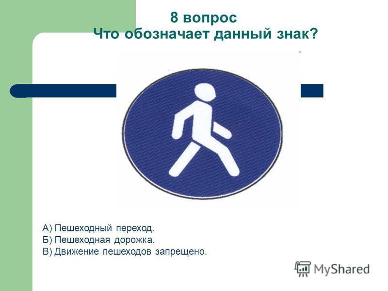 8 вопрос Что обозначает данный знак? А) Пешеходный переход. Б) Пешеходная дорожка. В) Движение пешеходов запрещено.