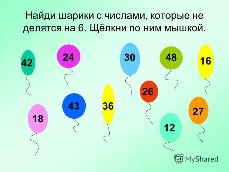 Найди шарики с числами, которые не делятся на 6. Щёлкни по ним мышкой. 4224 30 48 16 18 43 36 26 1227