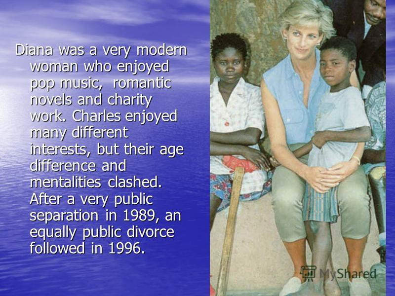 Diana was a very modern woman who enjoyed pop music, romantic novels and charity work. Charles enjoyed many different interests, but their age difference and mentalities clashed. After a very public separation in 1989, an equally public divorce follo