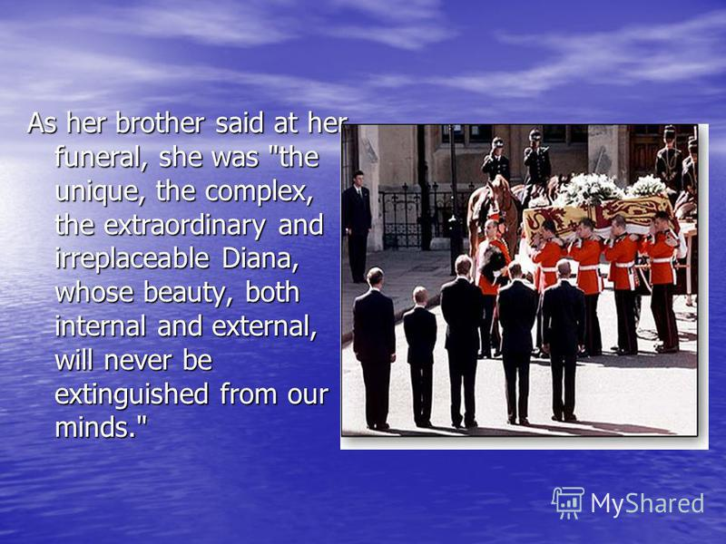 As her brother said at her funeral, she was the unique, the complex, the extraordinary and irreplaceable Diana, whose beauty, both internal and external, will never be extinguished from our minds.