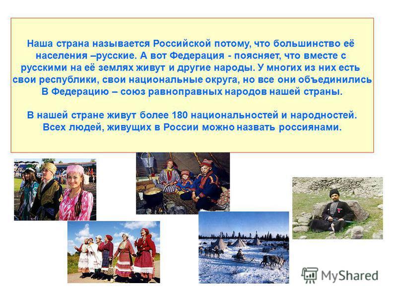 Наша страна называется Российской потому, что большинство её населения –русские. А вот Федерация - поясняет, что вместе с русскими на её землях живут и другие народы. У многих из них есть свои республики, свои национальные округа, но все они объедини