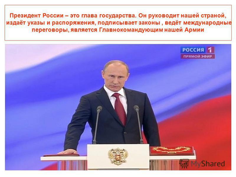 Президент России – это глава государства. Он руководит нашей страной, издаёт указы и распоряжения, подписывает законы, ведёт международные переговоры, является Главнокомандующим нашей Армии