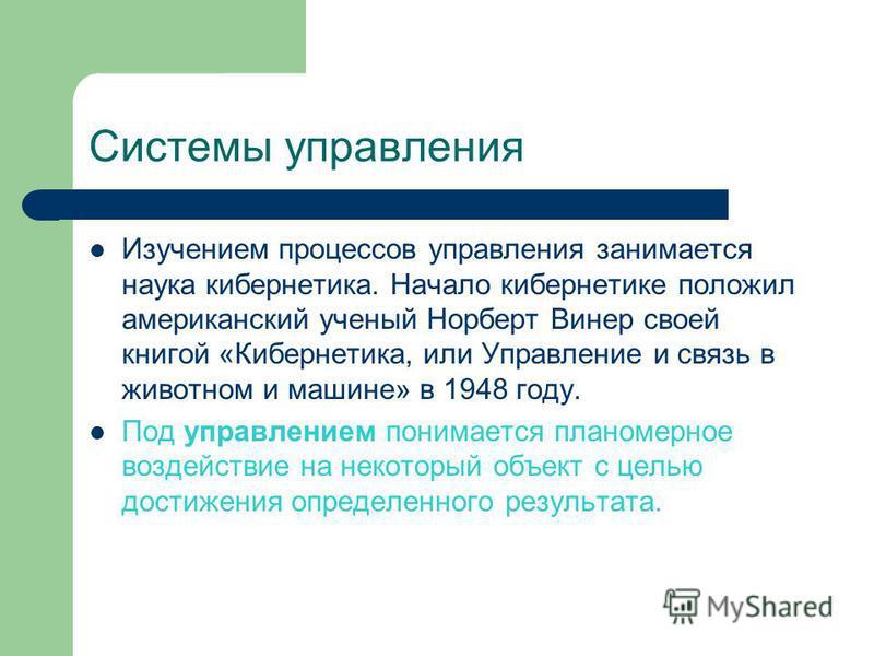 Системы управления Изучением процессов управления занимается наука кибернетика. Начало кибернетике положил американский ученый Норберт Винер своей книгой «Кибернетика, или Управление и связь в животном и машине» в 1948 году. Под управлением понимаетс