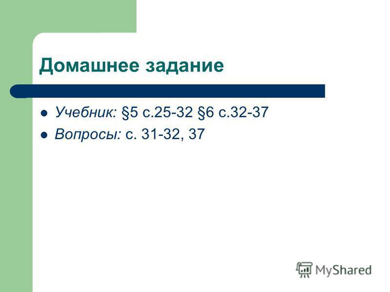 Домашнее задание Учебник: §5 с.25-32 §6 с.32-37 Вопросы: с. 31-32, 37