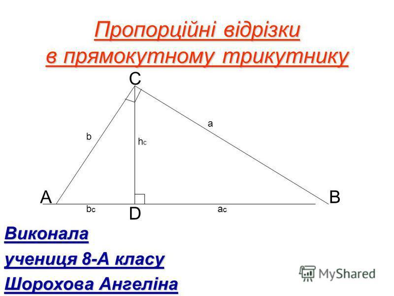 Пропорційні відрізки в прямокутному трикутнику Виконала учениця 8-А класу Шорохова Ангеліна AB C D b a hchc acac bcbc