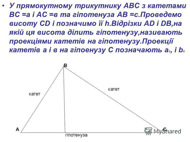 У прямокутному трикутнику АВС з катетами ВС =а і АС =в та гіпотенуза АВ =с.Проведемо висоту СD і позначимо її h.Відрізки АD і DB,на якій ця висота ділить гіпотенузу,називають проекціями катетів на гіпотенузу.Проекції катетів а і в на гіпоенузу С позн