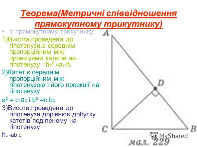 Теорема(Метричні співвідношення прямокутному трикутнику) У прямокутному трикутнику: 1)Висота,проведена до гіпотенузи,є середнім пропорційним між проекціями катетів на гіпотенузу : h c ² = a c b c 2)Катет є середнім пропорційним між гіпотенузою і його