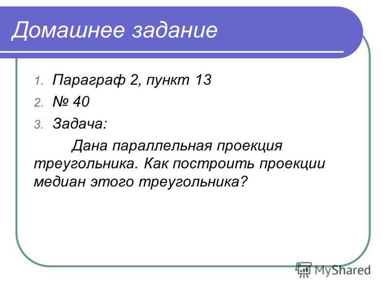 Домашнее задание 1. Параграф 2, пункт 13 2. 40 3. Задача: Дана параллельная проекция треугольника. Как построить проекции медиан этого треугольника?