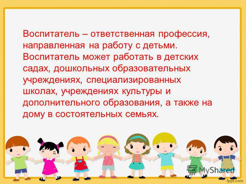 Воспитатель – ответственная профессия, направленная на работу с детьми. Воспитатель может работать в детских садах, дошкольных образовательных учреждениях, специализированных школах, учреждениях культуры и дополнительного образования, а также на дому