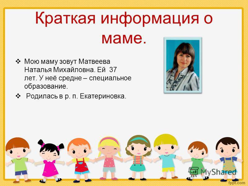 Краткая информация о маме. Мою маму зовут Матвеева Наталья Михайловна. Ей 37 лет. У неё средне – специальное образование. Родилась в р. п. Екатериновка.