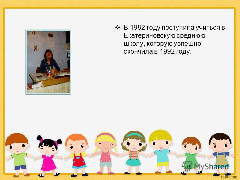 В 1982 году поступила учиться в Екатериновскую среднюю школу, которую успешно окончила в 1992 году.