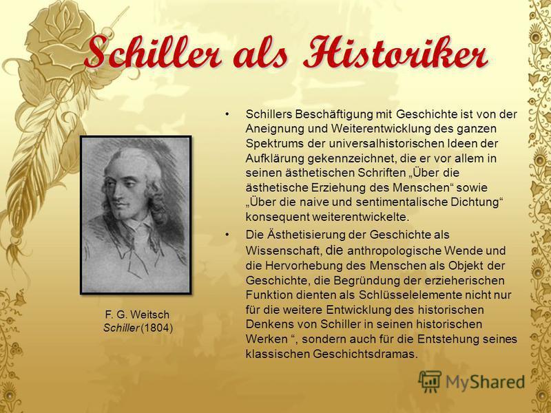Schiller als Historiker Schillers Beschäftigung mit Geschichte ist von der Aneignung und Weiterentwicklung des ganzen Spektrums der universalhistorischen Ideen der Aufklärung gekennzeichnet, die er vor allem in seinen ästhetischen Schriften Über die