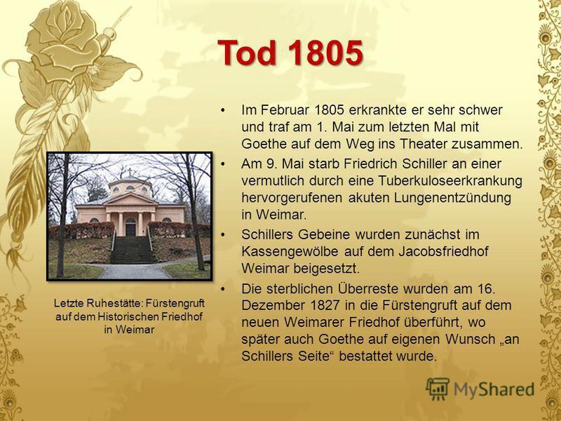 Tod 1805 Im Februar 1805 erkrankte er sehr schwer und traf am 1. Mai zum letzten Mal mit Goethe auf dem Weg ins Theater zusammen. Am 9. Mai starb Friedrich Schiller an einer vermutlich durch eine Tuberkuloseerkrankung hervorgerufenen akuten Lungenent
