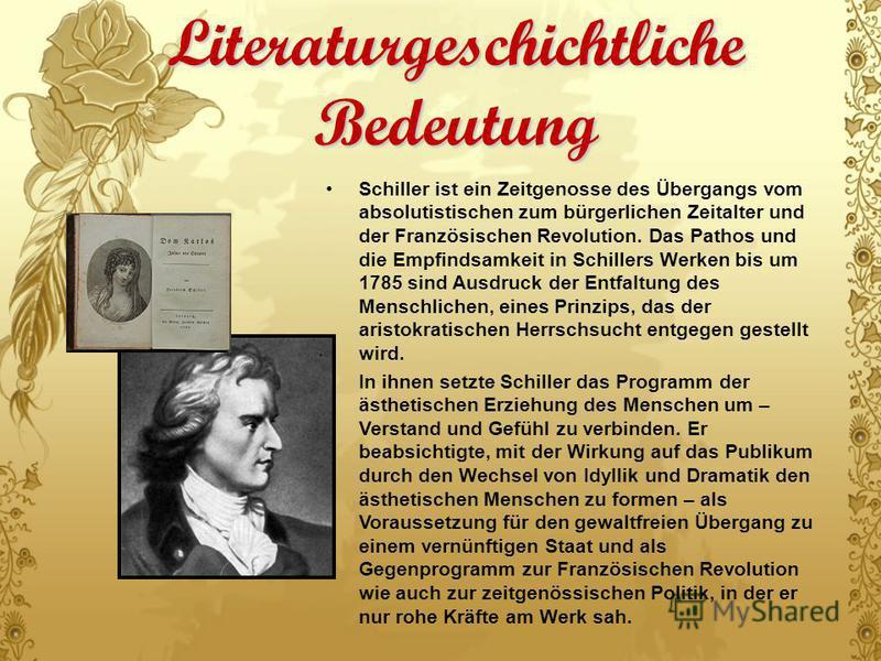 Literaturgeschichtliche Bedeutung Schiller ist ein Zeitgenosse des Übergangs vom absolutistischen zum bürgerlichen Zeitalter und der Französischen Revolution. Das Pathos und die Empfindsamkeit in Schillers Werken bis um 1785 sind Ausdruck der Entfalt