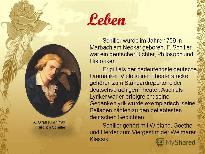 Leben Schiller wurde im Jahre 1759 in Marbach am Neckar geboren. F. Schiller war ein deutscher Dichter, Philosoph und Historiker. Er gilt als der bedeutendste deutsche Dramatiker. Viele seiner Theaterstücke gehören zum Standardrepertoire der deutschs