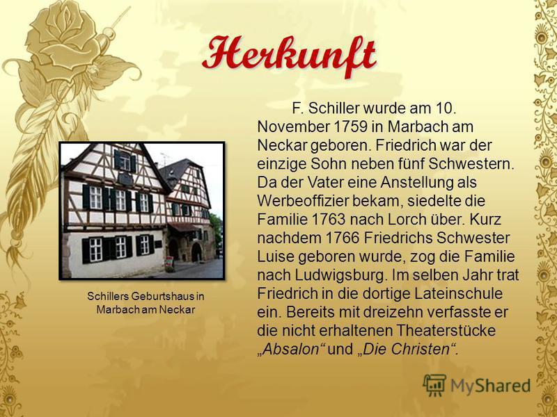 Herkunft F. Schiller wurde am 10. November 1759 in Marbach am Neckar geboren. Friedrich war der einzige Sohn neben fünf Schwestern. Da der Vater eine Anstellung als Werbeoffizier bekam, siedelte die Familie 1763 nach Lorch über. Kurz nachdem 1766 Fri