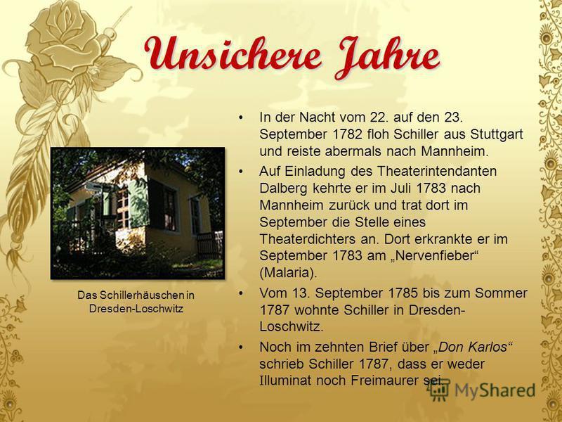 Unsichere Jahre In der Nacht vom 22. auf den 23. September 1782 floh Schiller aus Stuttgart und reiste abermals nach Mannheim. Auf Einladung des Theaterintendanten Dalberg kehrte er im Juli 1783 nach Mannheim zurück und trat dort im September die Ste