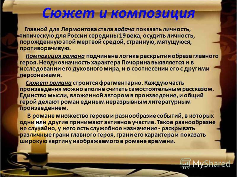 Сюжет и композиция Главной для Лермонтова стала задача показать личность, типическую для России середины 19 века, осудить личность, порожденную этой мертвой средой, странную, мятущуюся, противоречивую. Композиция романа подчинена логике раскрытия обр
