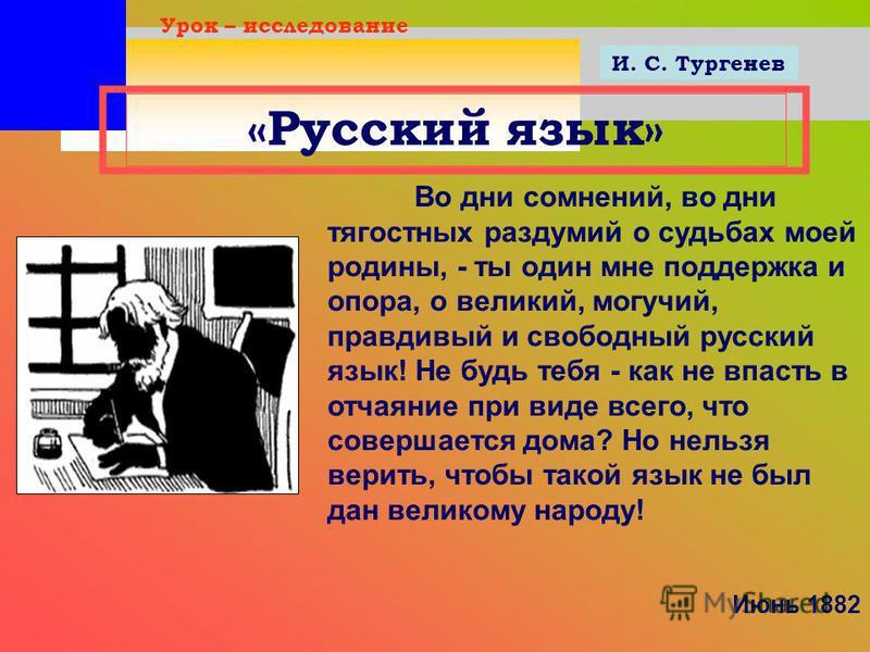 «Русский язык» Урок – исследование Во дни сомнений, во дни тягостных раздумий о судьбах моей родины, - ты один мне поддержка и опора, о великий, могучий, правдивый и свободный русский язык! Не будь тебя - как не впасть в отчаяние при виде всего, что
