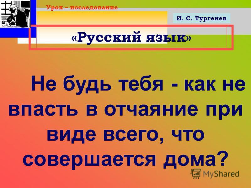 «Русский язык» Урок – исследование Не будь тебя - как не впасть в отчаяние при виде всего, что совершается дома? И. С. Тургенев