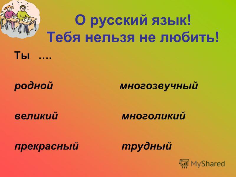 О русский язык! Тебя нельзя не любить! Ты …. родной многозвучный великий многоликий прекрасный трудный