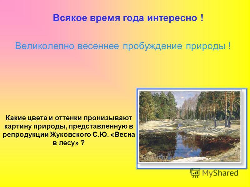 Всякое время года интересно ! Великолепно весеннее пробуждение природы ! Какие цвета и оттенки пронизывают картину природы, представленную в репродукции Жуковского С.Ю. «Весна в лесу» ?