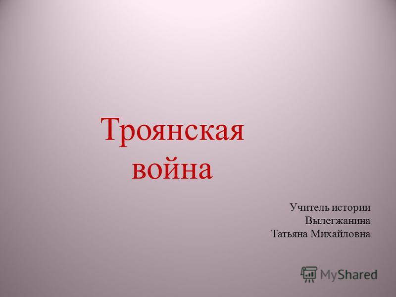 Троянская война Учитель истории Вылегжанина Татьяна Михайловна