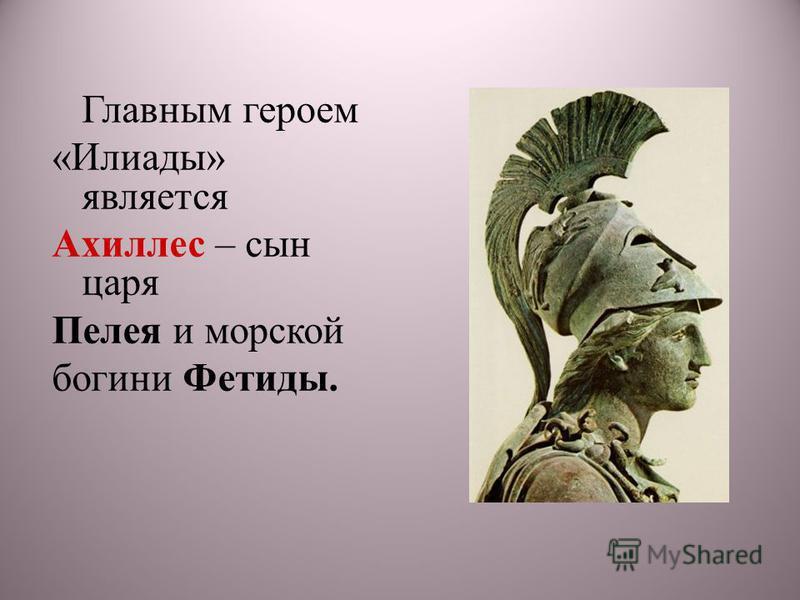 Главным героем «Илиады» является Ахиллес – сын царя Пелея и морской богини Фетиды.