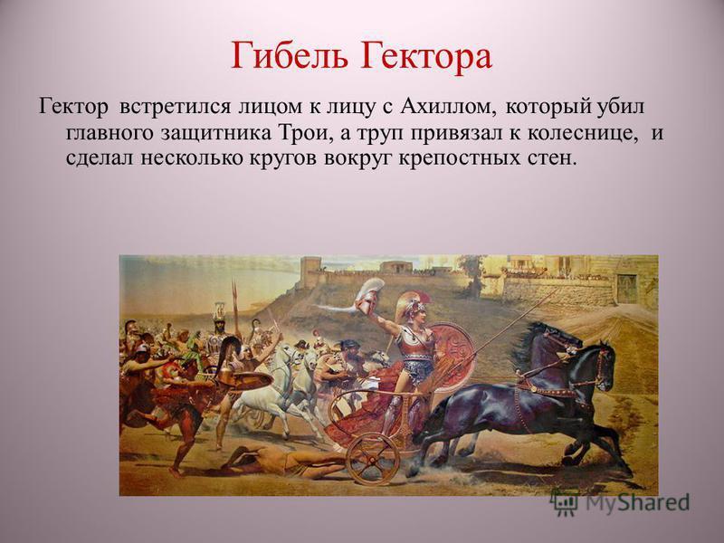 Гибель Гектора Гектор встретился лицом к лицу с Ахиллом, который убил главного защитника Трои, а труп привязал к колеснице, и сделал несколько кругов вокруг крепостных стен.
