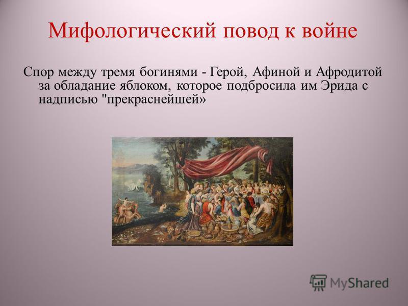 Мифологический повод к войне Спор между тремя богинями - Герой, Афиной и Афродитой за обладание яблоком, которое подбросила им Эрида с надписью прекраснейшей»