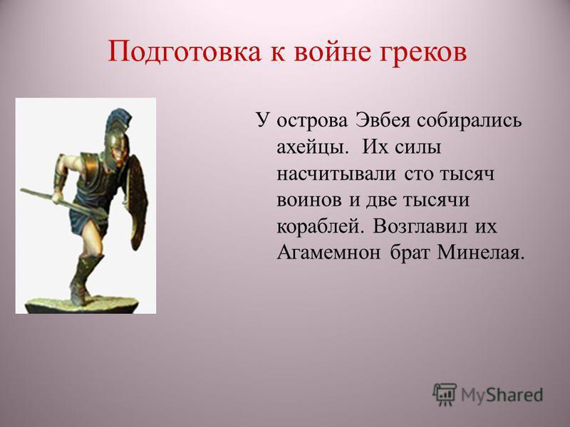 Подготовка к войне греков У острова Эвбея собирались ахейцы. Их силы насчитывали сто тысяч воинов и две тысячи кораблей. Возглавил их Агамемнон брат Минелая.