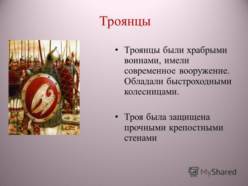 Троянцы Троянцы были храбрыми воинами, имели современное вооружение. Обладали быстроходными колесницами. Троя была защищена прочными крепостными стенами