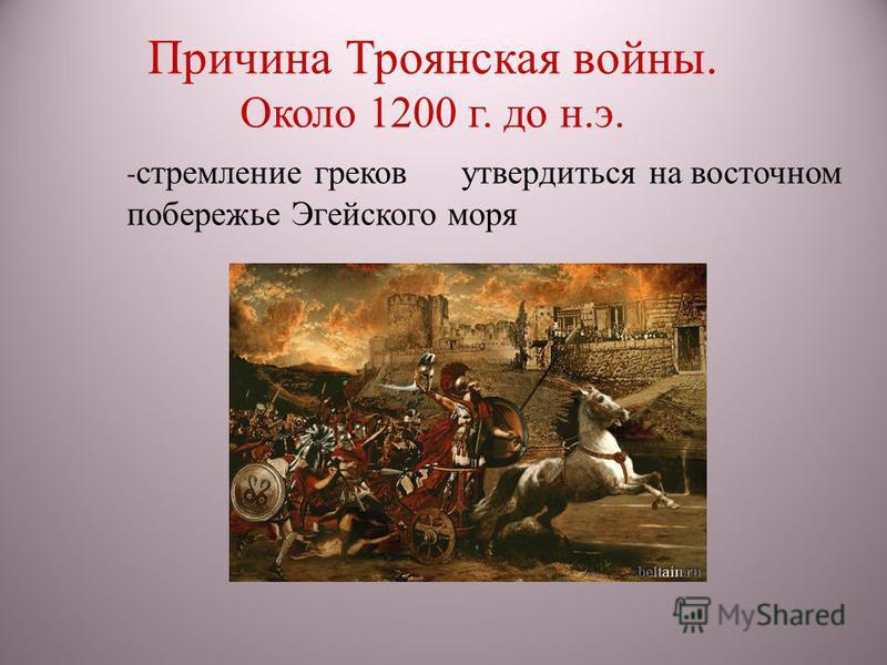 - стремление греков утвердиться на восточном побережье Эгейского моря Причина Троянская войны. Около 1200 г. до н.э.