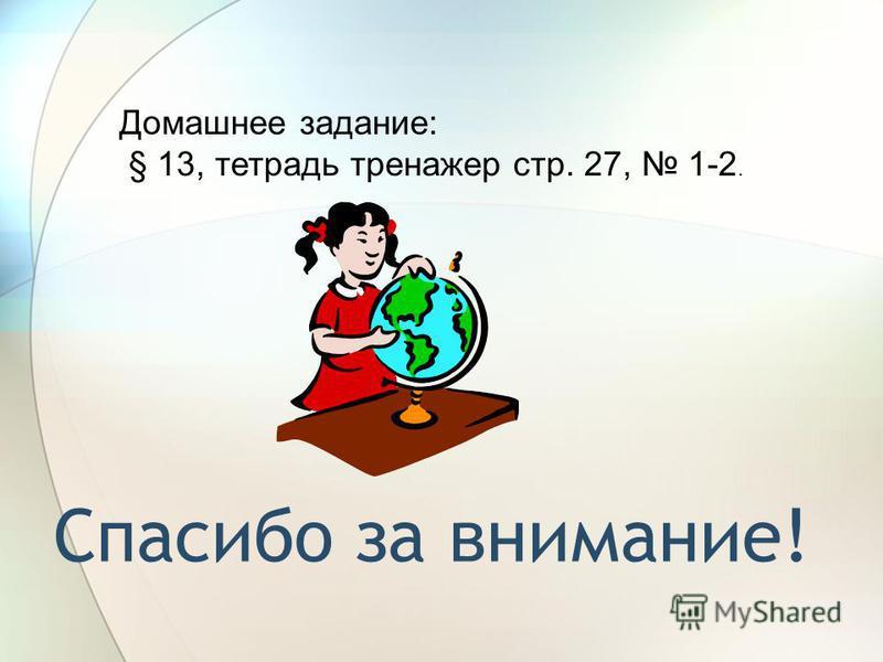Спасибо за внимание! Домашнее задание: § 13, тетрадь тренажер стр. 27, 1-2.
