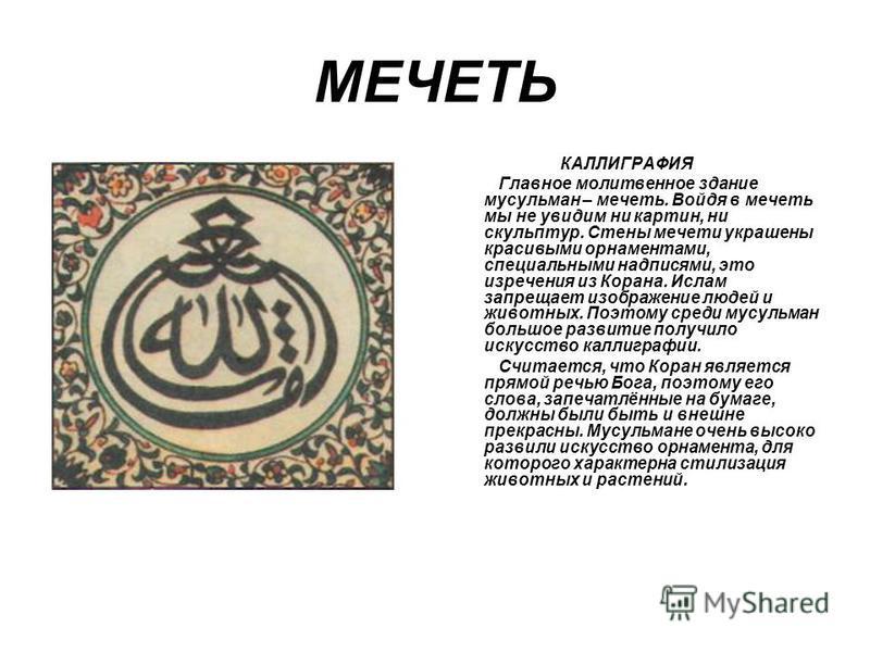 МЕЧЕТЬ КАЛЛИГРАФИЯ Главное молитвенное здание мусульман – мечеть. Войдя в мечеть мы не увидим ни картин, ни скульптур. Стены мечети украшены красивыми орнаментами, специальными надписями, это изречения из Корана. Ислам запрещает изображение людей и ж