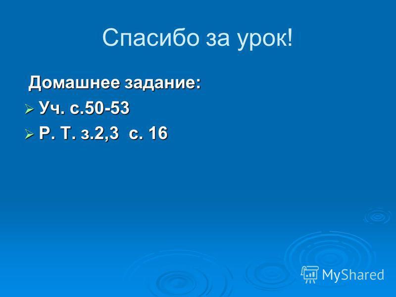Спасибо за урок! Домашнее задание: Уч. с.50-53 Уч. с.50-53 Р. Т. з.2,3 с. 16 Р. Т. з.2,3 с. 16