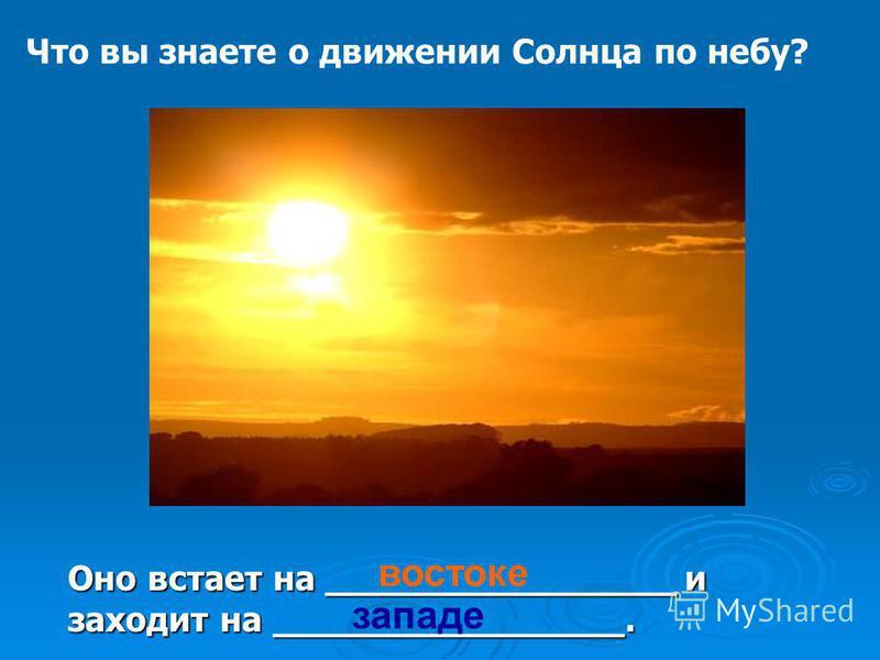 Что вы знаете о движении Солнца по небу? Оно встает на ________________ и заходит на ________________. востоке западе